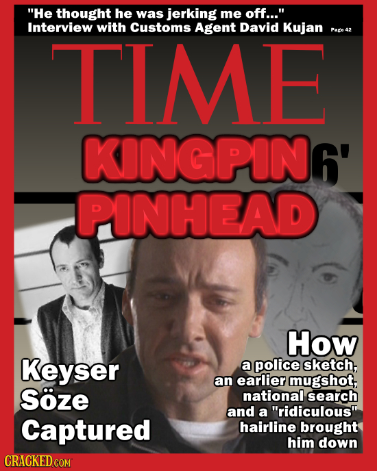 He thought he was jerking me off... Interview with TIME Customs Agent David Kujan Page 42 KINGPIN6' PINHEAD How Keyser a police sketch, an earlier m