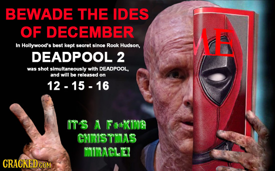 BEWADE THE IDES OF DECEMBER ME In Hollywood's best kept secret since Rock Hudson, DEADPOOL 2 was shot simultaneously with DEADPOOL, and will be releas