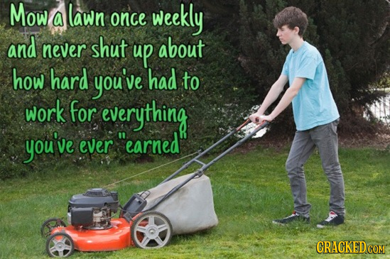 Mow lawn a once weekly and never shut up about how hard you've had to work for everything you've ever earned GRACKEDG COM