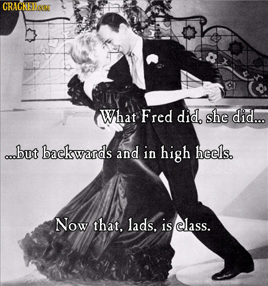 What Fred did, she did... ...but backwards and in high heels. Now that, lads, is class.