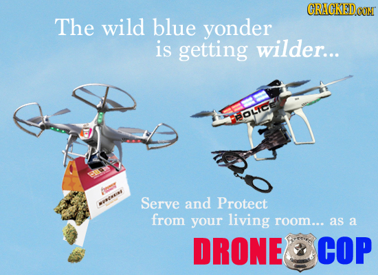 CRAGKEDCOM The wild blue yonder is getting wilder... BOLIC A Serve and Protect aees from your living room... as a DRONE COP