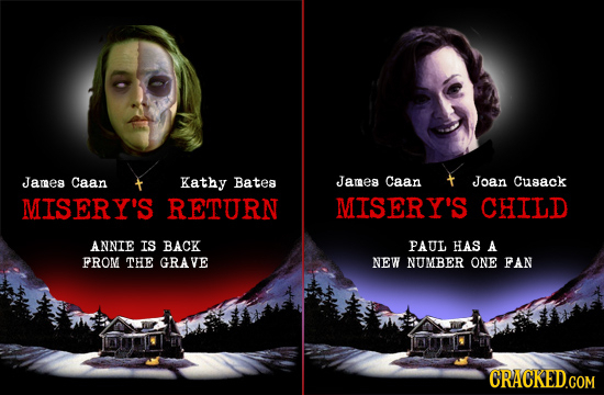 James Caan Kathy Batea James Caan Joan Cusack MISERY'S RETURN MISERY'S CHILD ANNIE IS BACK PAUL HAS A FROM THE GRAVE NEW NUMBER ONE FAN CRACKED.COM