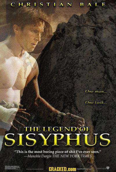 CHRISTIAN BALE One man... One task... THE LEGEND OF SISYPHUS This is the most boring piece of shit I've ever seen. --Manohla Dargis THE NEW YORK TIM