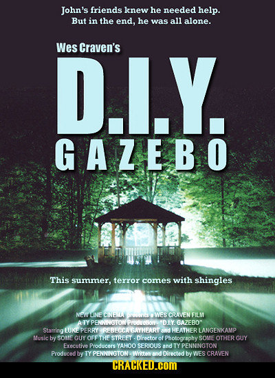 John's friends knew he needed help. But in the end, he was all alone. Wes D.L.Y. Craven's GAZEBO This summer, terror comes with shingles NW LINE CNEL