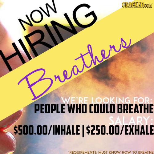 CRACKEDCON NOW HIRING Breathers WE'RE LOOKING FOR: PEOPLE WHO COULD BREATHE SALARY: .O0/INHALE I $250.00/EXHALE *REQUIREMENTS: MUST KNOW HOW TO BREATH