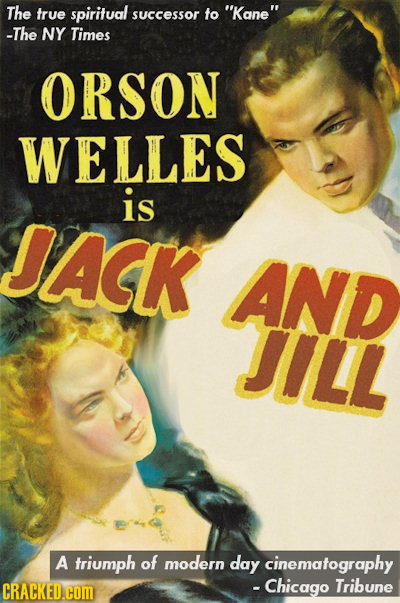 The true spiritual successor fo Kane -The NY Times ORSON WELLES is JACK AND JILL A triumph of modern day cinematography CRACKED.cOm - Chicago Tribun