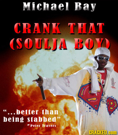 Michael Bay CRANK THAT (SOULJA BOY B ...better than being Stabbed -Peter Travers CRACKED.COM