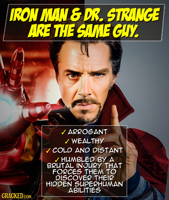 IRON MAN & DR. STRANGE ARE THE SAME GUY ARROGANT WEALTHY J COLD AND DISTANT HUMBLED BY A BRUTAL INURY THAT FORCES THEM TO DISCOVER THEIR HIDDEN SUPERH