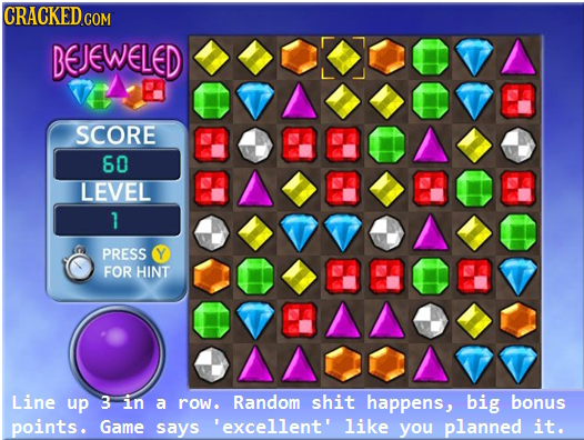 CRACKED COM BEJEWELED SCORE 60 LEVEL 1 PRESS Y FOR HINT Line up 3 in a row. Random shit happens, big bonus points. Game says 'excellent' like you plan