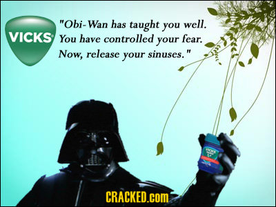 Obi-Wan has taught you well. VICKS You have controlled your fear. Now, release your sinuses. CRACKED.COM