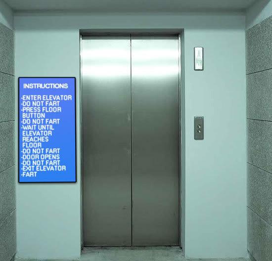 INSTRUCTIONS -ENTER ELEVATOR -DO NOT FART -PRESS FLOOR BUTTON -DO NOT FART WAIT UNTIL ELEVATOR REACHES FLOOR -DO NOT FABT -DOOR OPENS -DO NOT FART -EX