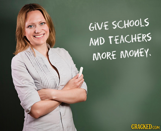 GIVE SCHOOLS AND TEACHERS MORE MONEY. CRACKED COM