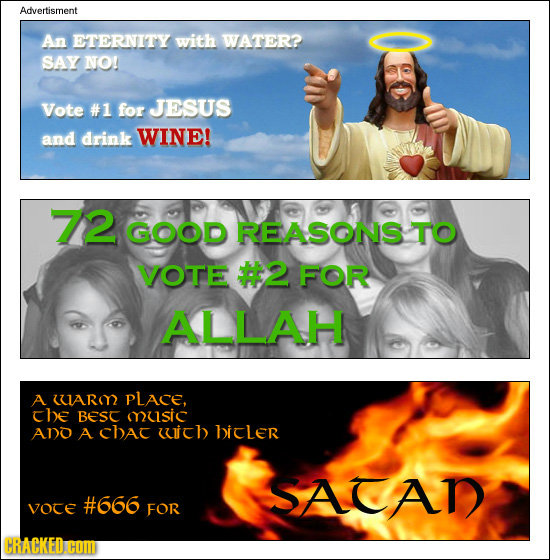 Advertisment An ETERNITY with WATER? SAY NO! Vote #1 for JESUS and drink WINE! 72 GOOD REASONS TO VOTE #2 FOR ALLAH A UAR PLACE, che Best music ANO A