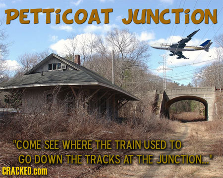 PETTICOAT JUNCTION COME SEE WHERE THE TRAIN USED TO GO DOWN THE TRACKS AT THE JUNCTION.  CRACKED.COM