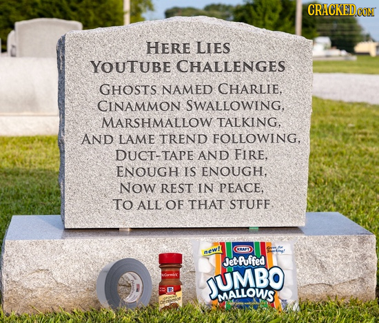 HERE LIES YOUTUBE CHALLENGES GHOSTS NAMED CHARLIE, CINAMMON SWALLOWING, MARSHMALLOW TALKING, AND LAME TREND FOLLOWING, DUCT-TAPE AND FIRE, ENOUGH IS E