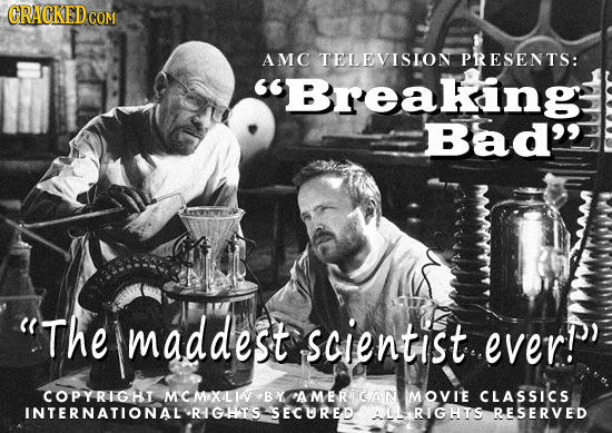 AMC TELEVISLON PRESENTS: Breakingl Bad' 'The maddest scientist everP COPYRIGHI MCMOXLIA BY AMERICAN IMOVIE CLASSICS INTERNATIONAL'RIGHIS SECURED ALL