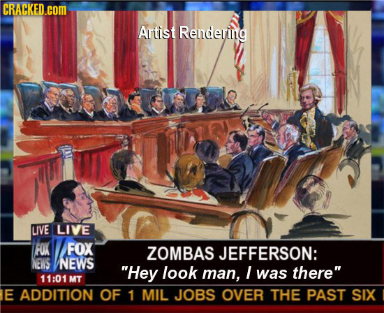 CRACKED.coM Artist Rendering LIVE LIVE FOX FOX ZOMBAS JEFFERSON: NEWS NEWS Hey look man, I was there 11:01 MT E ADDITION OF 1 MIL JOBS OVER THE PAST