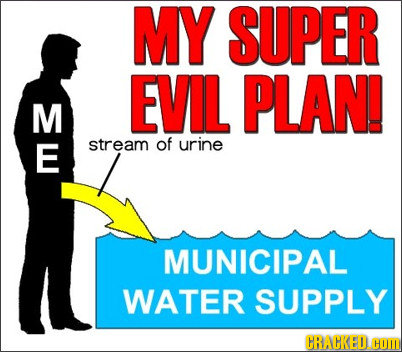 MY SUPER EVIL PLAN! M E stream of urine MUNICIPAL WATER SUPPLY CRACKED. HO