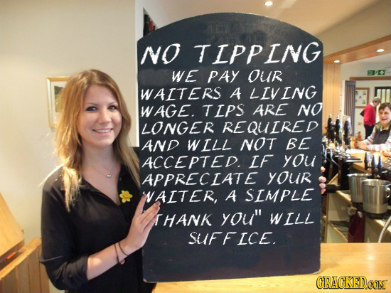 NO TIPPING we PAY Our WAITERS A LIVING WAGE. TIPS ARE NO LONGER REQUIRED AND WILL NOT BE ACCEPTED. IF you APPRECIATE yOur NAITER, A SIMPLE THANK you
