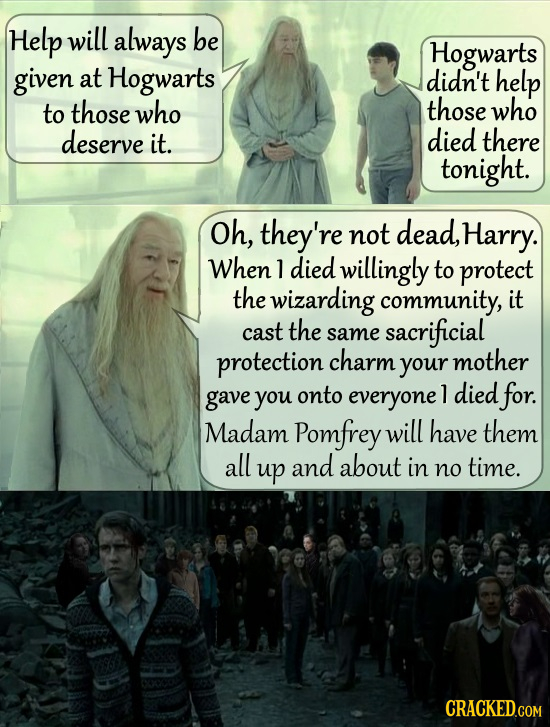 Help will always be Hogwarts given at Hogwarts didn't help to those who those who deserve it. died there tonight. Oh, they're not dead, Harry. When l