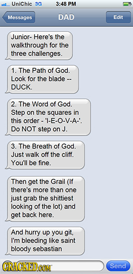 Unichic 3G 3:48 PM Messages DAD Edit Junior- Here's the walkthrough for the three challenges. 1. The Path of God. Look for the blade -- DUCK. 2. The W