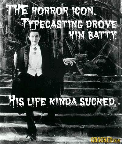 THE HORROR ICON. TYPECASTING DROVE HIM BATTY. HIs LIFE KINPA SUCKED. GRACKEDCOM