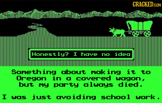 Honestly? I hove no ideo Something obout mok ing it to Oregon in O covered wogon, but my porty olwoys died. I w05 just ovoiding school work .