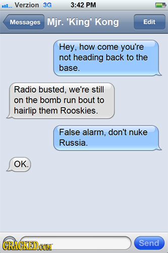 ail.. Verzion 3G 3:42 PM Messages Mjr. 'King' Kong Edit Hey, how come you're not heading back to the base. Radio busted, we're still on the bomb run b