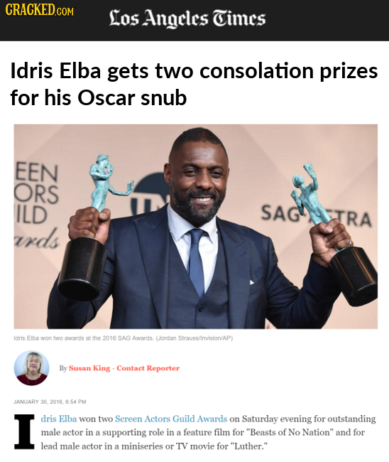 CRACKED.COM Los Angeles Times Idris Elba gets two consolation prizes for his Oscar snub EEN ORS ILD SAGIRA rds Idris Elba won two awards at the 2016 S