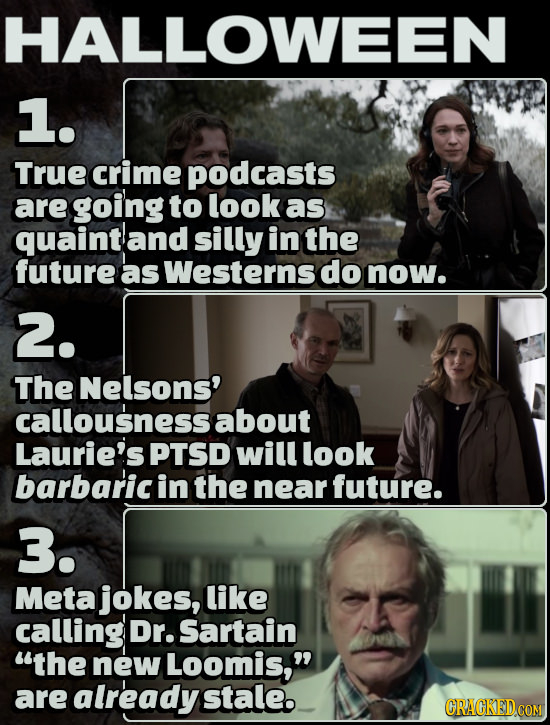 HALLOWEE N 1. True crime podcasts are going to look as quaintand silly in the future as Westerns do now. 2. The Nelsons' callousness about Laurie's PT