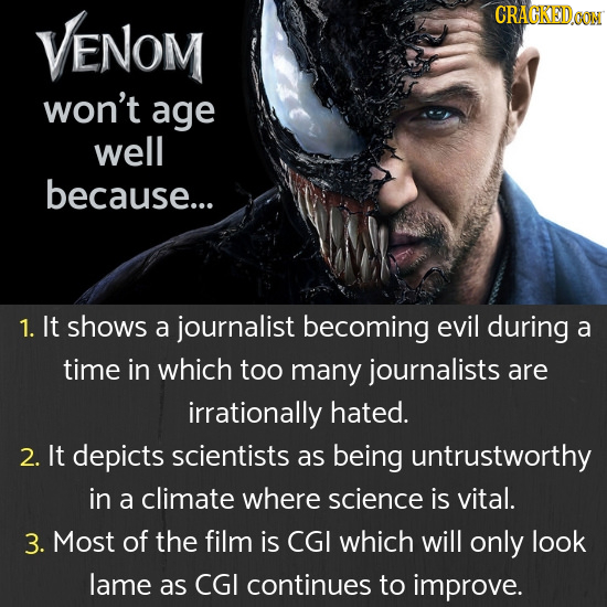VENOM CRAGKEDaoT won't age well because... 1. It shows a journalist becoming evil during a time in which too many journalists are irrationally hated.
