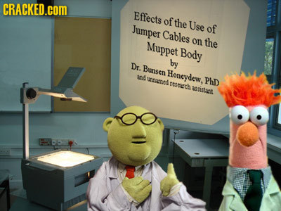 CRACKED.COM Effects of the Use Jumper of Cables Muppet on the Body Dr. by Bunsen Honeydew, 108 WROL PhD resgch asnistant
