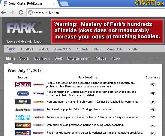 F Drew Curtis' FARK.com CRACKEDco C www.fark.com FARK... Warning: Mastery of Fark's hundreds of inside jokes does not measurably increase your odds of
