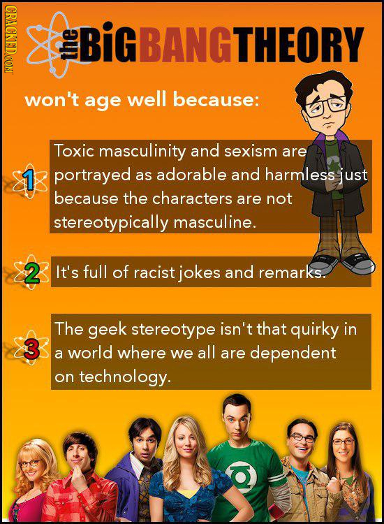 CRACKED CON IGBANGTHEORY the won't age well because: Toxic masculinity and sexism are 1 portrayed as adorable and harmless just because the characters