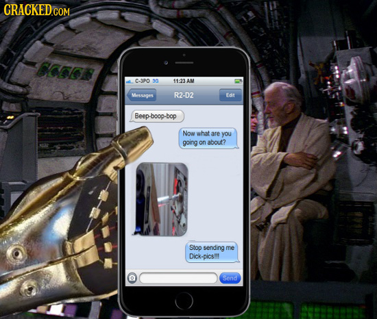 CRACKED COM BOOf C-3P0 30 11:23 AM Messages R2-D2 EA Beep-boop-bop Now what are you going on about? Stop sending me Dick-pics!!! O Send