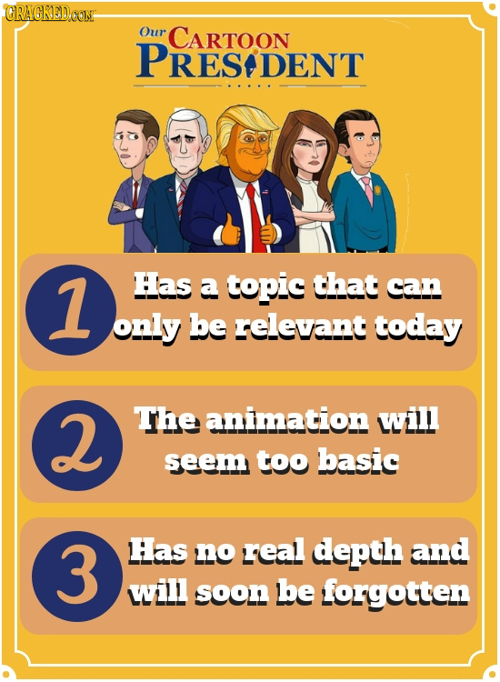 CRAGKEDCON Our CARTOON PRES DENT 1 Has a topic that can only be relevant today 2 The animation will seem too basic 3 Has no real depth and will soon b