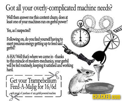 Got all your overly-complicated machine needs? Well then answer me this content chum; does at lexst one of your machines runon gerbil power? Yes, as I