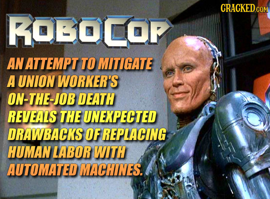 CRACKED.COM ROBOCOF AN ATTEMPT TO MITIGATE A UNION WORKER'S ON-THE-JOB DEATH REVEALS THE UNEXPECTED DRAWBACKS OF REPLACING HUMAN LABOR WITH AUTOMATED
