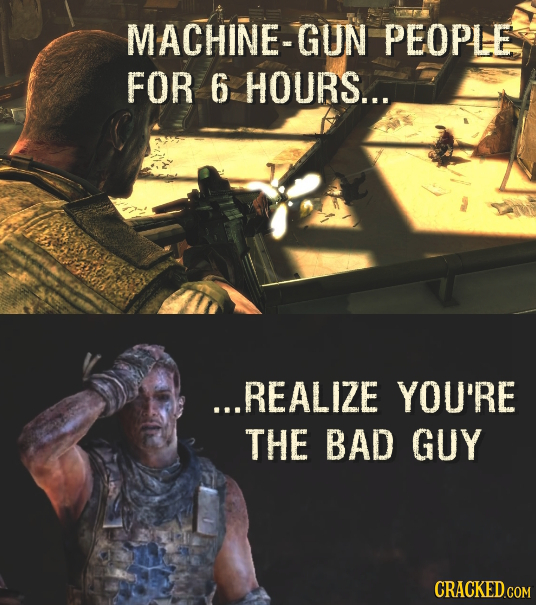 MACHINE-GUN PEOPLE FOR 6 HOURS... ...REALIZE YOU'RE THE BAD GUY CRACKED.COM