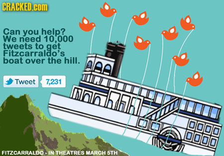 CRACKED.cOM Can you help? We need 10,000 tweets to get Fitzcarraldo's boat over the hill. alee Tweet 7,231  l DLAND FITZCARRALDO-IN THEATRES MARCH 5TH