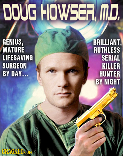 DOUG HIOWSER, MD, GENIUS, BRILLIANT, MATURE RUTHLESS LIFESAVING SERIAL SURGEON KILLER BY DAY... HUNTER BY NIGHT