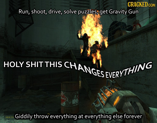 Run, shoot, drive, solve puzzles, get Gravity Gun HOLY SHIT THIS CHANGES EVERYTHING Giddily throw everything at everything else forever HEALTH