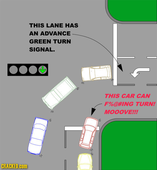 THIS LANE HAS AN ADVANCE GREEN TURN SIGNAL. THIS CAR CAN F%@#ING TURN! MOOOVE!!! CRACKED.cOM