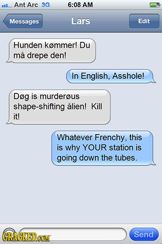 l.. Ant Arc 3G 6:08 AM Messages Lars Edit Hunden kemmer! Du ma drepe den! In English, Asshole! Dog is murderous shape-shifting alien! Kill it! Whateve