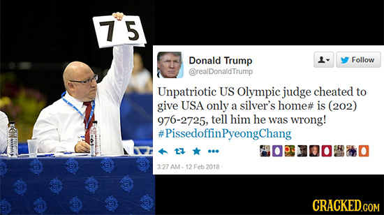 75 Donald Trump Follow @realDonaldTrump Unpatriotic US Olympic judge cheated to give USA only a silver's home# is (202) 976-2725, tell him he was wron