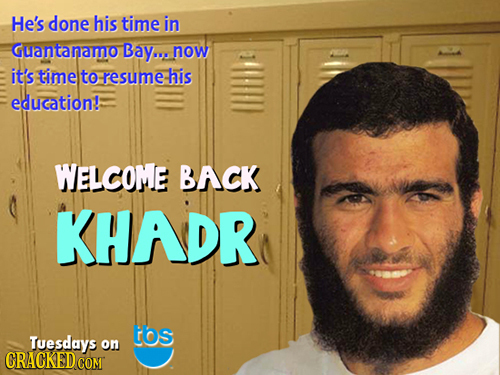 He's done his time in Guantanamo Bay... now it's time to resume his education!: WELCOME BACK KHADR tos Tuesdays on CRACKED COM