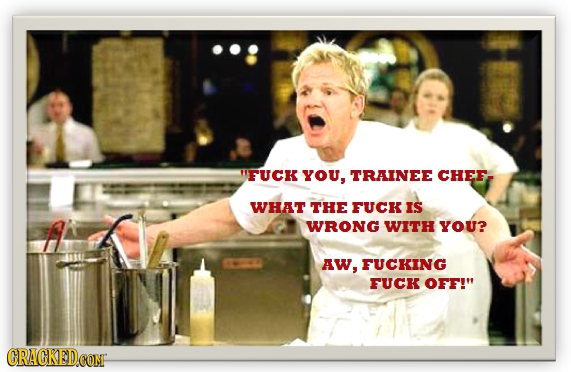 FUCK YOU, TRAINEE CHEF WHAT THE FUCK IS WRONG WITH YOU? AW, FUCKING FUCK OFF! CRACKEDOONF