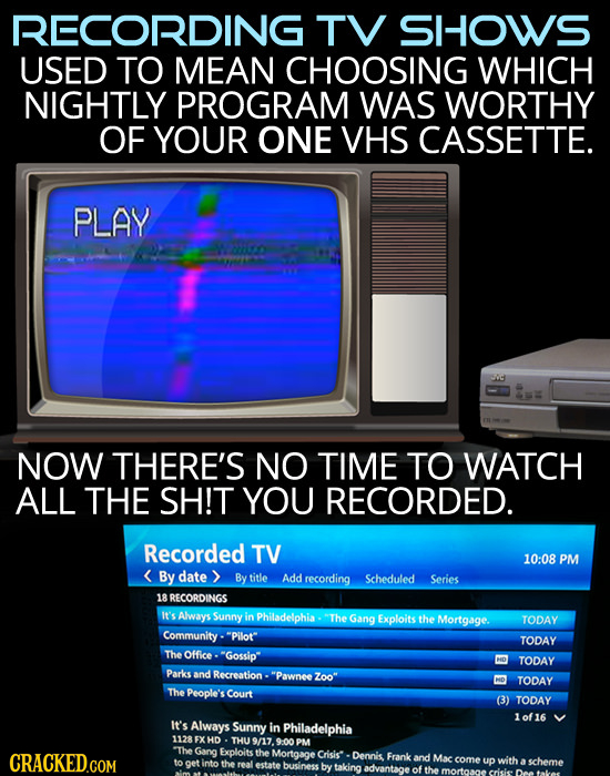 RECORDING TV SHOWS USED TO MEAN CHOOSING WHICH NIGHTLY PROGRAM WAS WORTHY OF YOUR ONE VHS CASSETTE. PLAY o0e NOW THERE'S NO TIME TO WATCH ALL THE SH!T