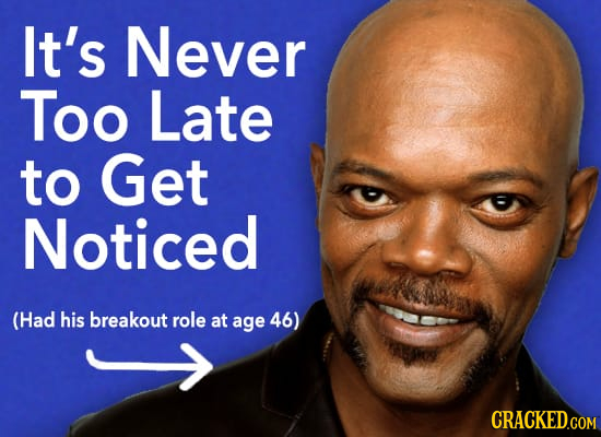 It's Never Too Late to Get Noticed (Had his breakout role at age 46)