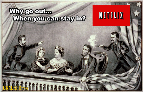 Why go out... NETFLIX When you can stay in? CRACKED COM